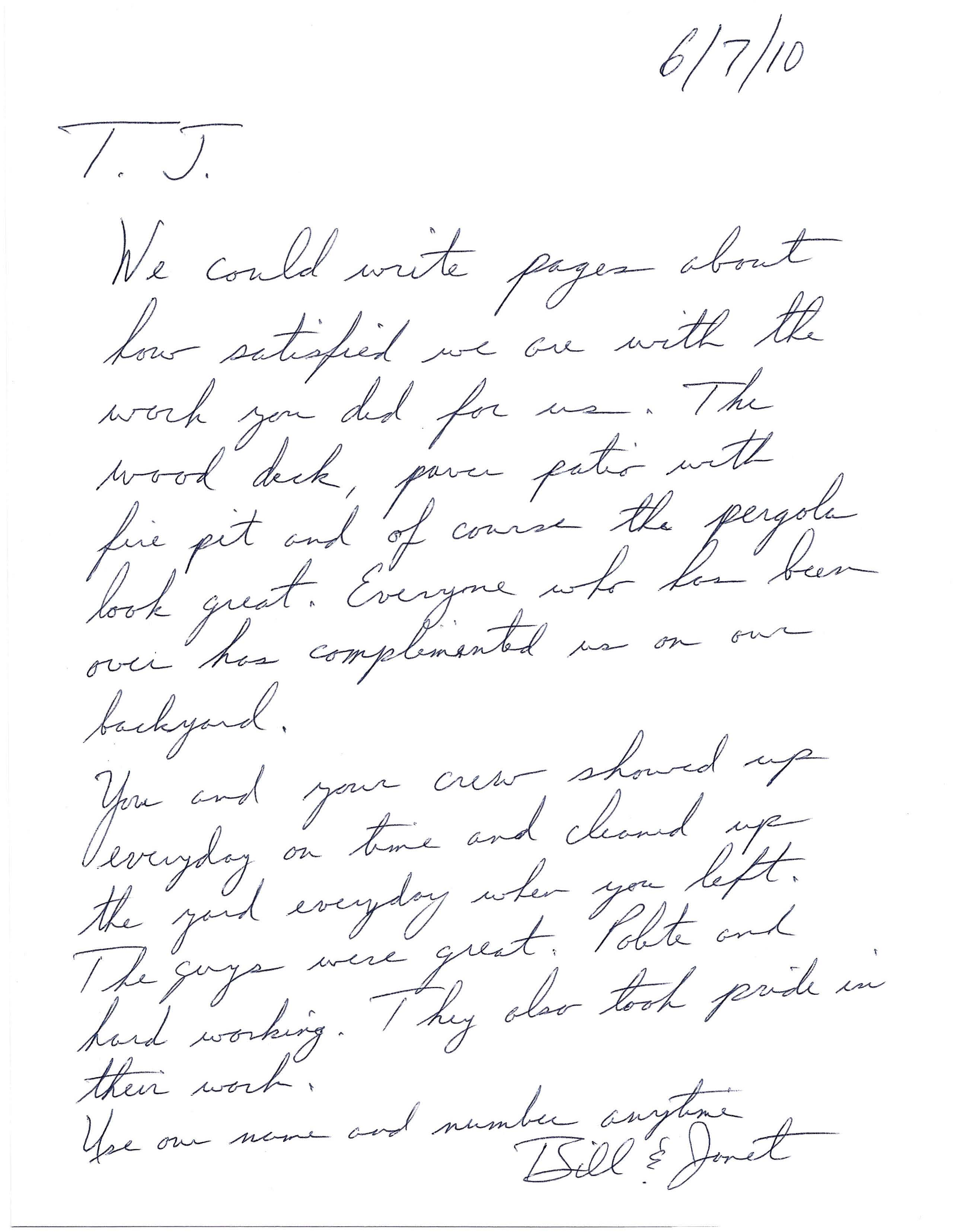 T.J. We could write pages about how satisfied we are with the work you did for us. The wood deck, paver patio with fire pit and of course the pergola look great. Everyone who has been over has complimented us on our backyard. You and your crew showed up every day on time and cleaned up the yard every day when you left. The guys were great. Polite and hard working. They also took pride in their work. Use our name and number anytime. Bill & Janet
